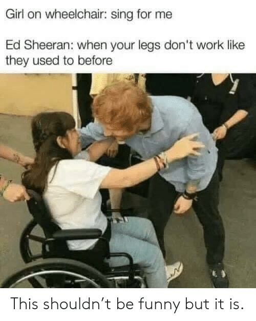 Wheelchair: Girl on wheelchair: sing for me  Ed Sheeran: when your legs don't work like  they used to before This shouldn't be funny but it is.
