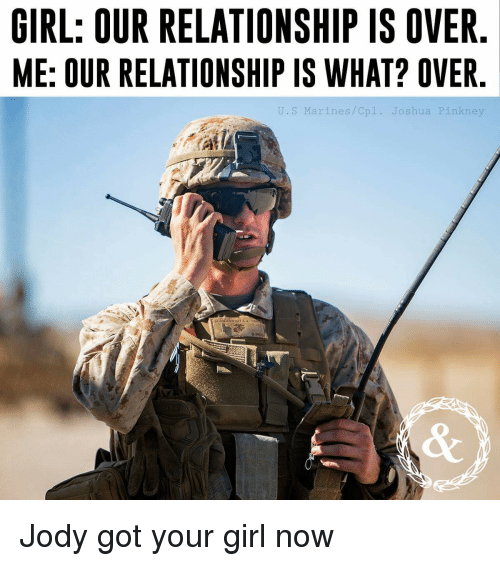 Marines: GIRL: OUR RELATIONSHIP IS OVER  ME: OUR RELATIONSHIP IS WHAT? OVER  J.S Marines/Cpl. Joshua Pin  kne Jody got your girl now