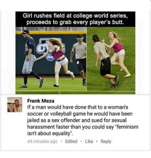 """Femination: Girl rushes field at college world series,  proceeds to grab every player's butt.  Frank Meza  If a man would have done that to a woman's  soccer or volleyball game he would have been  jailed as a sex offender and sued for sexual  harassment faster than you could say """"feminism  isn't about equality.  44 minutes ago  Edited  Like  Reply"""