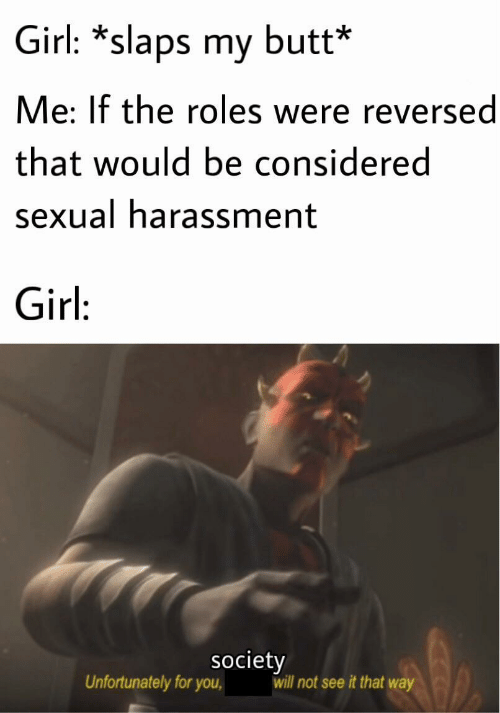That Way: Girl: *slaps my butt*  Me: If the roles were reversed  that would be considered  sexual harassment  Girl:  society  will not see it that way  Unfortunately for you,