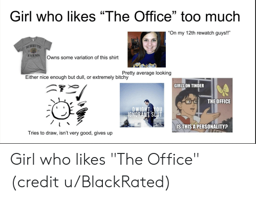 "Girls, The Office, and Tinder: Girl who likes ""The Office"" too much  15  On my 12th rewatch guys!!  SCHRUTE  FARMS  Owns some variation of this shirt  Either nice enough but dull, or extremely bitchy  or extremely bitchy tily average looking  GIRLS ON TINDER  THEOFFICE  DWIGHT, YOU  GNORANT SLUT  IS THIS APERSONALITY?  Tries to draw, isn't very good, gives up Girl who likes ""The Office"" (credit u/BlackRated)"