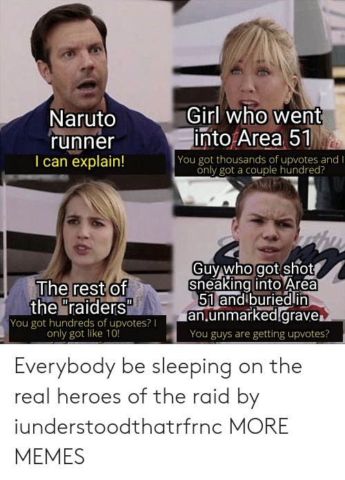 "Raiders: Girl who went  into Area 51  Naruto  'runner  I can explain!  | You got thousands of upvotes and I  only got a couple hundred?  Guy who got shot  sneaking into Area  51 and buriedin  an.unmarked.grave.  The rest of  the ""raiders""  You got hundreds of upvotes? 