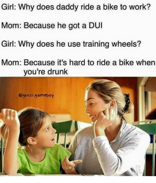 Drunk, Gucci, and Work: Girl: Why does daddy ride a bike to work?  Mom: Because he got a DUI  Girl: Why does he use training wheels?  Mom: Because it's hard to ride a bike when  you're drunk  @gucci.gameboy