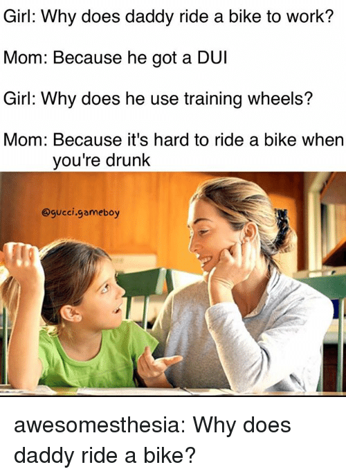 Drunk, Gucci, and Tumblr: Girl: Why does daddy ride a bike to work?  Mom: Because he got a DUI  Girl: Why does he use training wheels?  Mom: Because it's hard to ride a bike when  you're drunk  @gucci.gameboy awesomesthesia:  Why does daddy ride a bike?