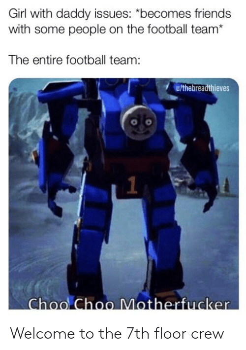 football team: Girl with daddy issues: *becomes friends  with some people on the football team*  The entire football team:  u/thebreadthieves  Choo Choo Motherfucker Welcome to the 7th floor crew