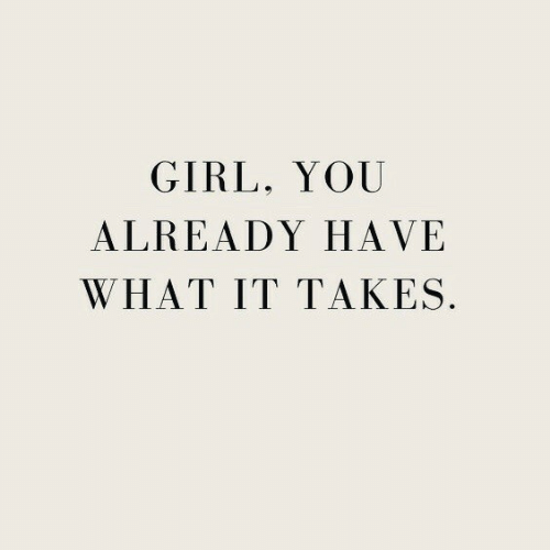 Girl, You, and What: GIRL, YOU  ALREADY HAVE  WHAT IT TAKES