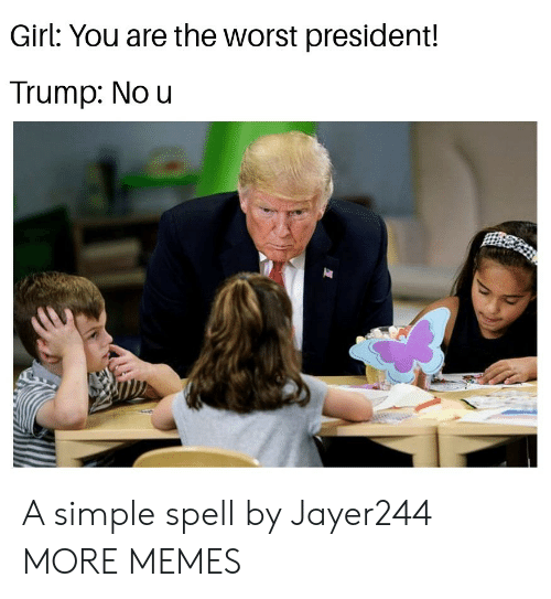 Trump No: Girl: You are the worst president!  Trump: No u A simple spell by Jayer244 MORE MEMES
