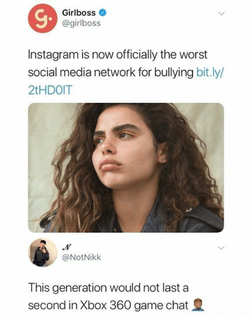 Instagram, Memes, and Social Media: Girlboss  @girlboss  Instagram is now officially the worst  social media network for bullying bit.ly/  2tHDOIT  @NotNikk  This generation would not last a  second in Xbox 360 game chat