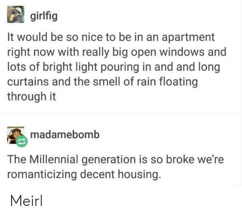 The Smell: girlfig  It would be so nice to be in an apartment  right now with really big open windows and  lots of bright light pouring in and and long  curtains and the smell of rain floating  through it  madamebomb  The Millennial generation is so broke we're  romanticizing decent housing. Meirl