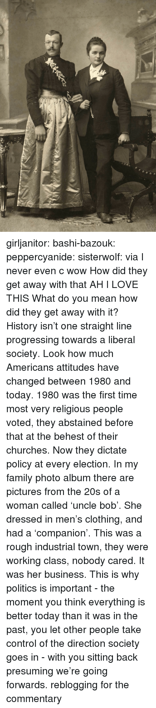 family photo: girljanitor: bashi-bazouk:   peppercyanide:   sisterwolf:    via    I never even c wow How did they get away with that AH I LOVE THIS   What do you mean how did they get away with it? History isn't one straight line progressing towards a liberal society. Look how much Americans attitudes have changed between 1980 and today. 1980 was the first time most very religious people voted, they abstained before that at the behest of their churches. Now they dictate policy at every election. In my family photo album there are pictures from the 20s of a woman called 'uncle bob'. She dressed in men's clothing, and had a 'companion'. This was a rough industrial town, they were working class, nobody cared. It was her business. This is why politics is important - the moment you think everything is better today than it was in the past, you let other people take control of the direction society goes in - with you sitting back presuming we're going forwards.   reblogging for the commentary