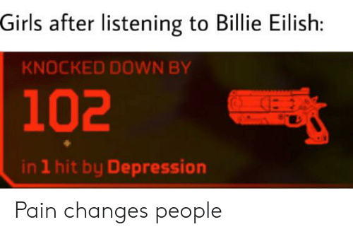 Girls, Depression, and Dank Memes: Girls after listening to Billie Eilish:  KNOCKED DOWN BY  102  in 1 hit by Depression Pain changes people