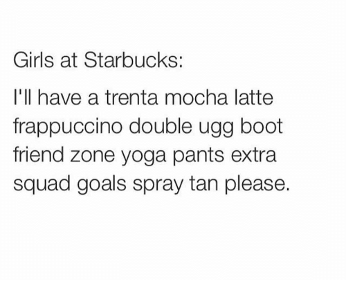 Uggly: Girls at Starbucks:  I'll have a trenta mocha latte  frappuccino double ugg boot  friend zone yoga pants extra  squad goals spray tan please.