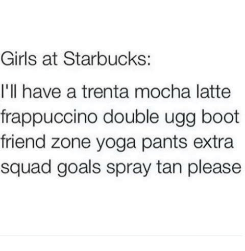 Uggly: Girls at Starbucks:  I'll have a trenta mocha latte  frappuccino double ugg boot  friend zone yoga pants extra  squad goals spray tan please
