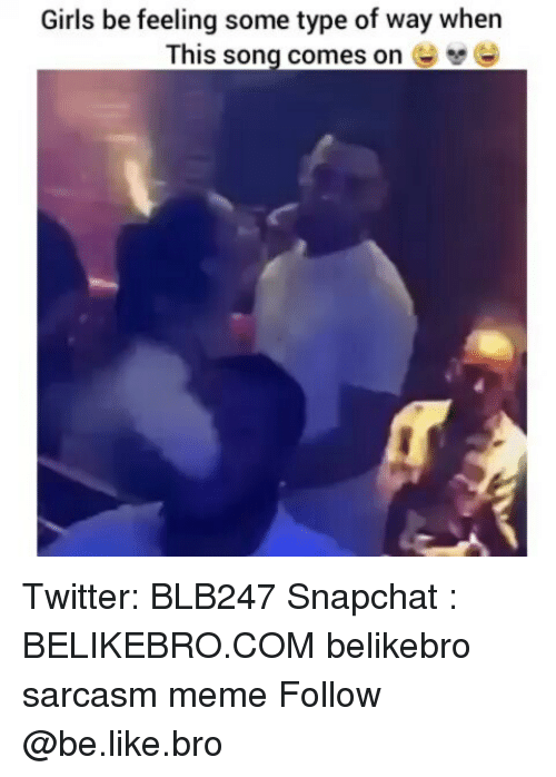 Type Of Way: Girls be feeling some type of way when  This song comes on Twitter: BLB247 Snapchat : BELIKEBRO.COM belikebro sarcasm meme Follow @be.like.bro