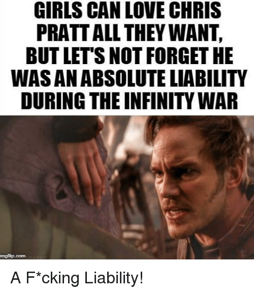Chris Pratt, Girls, and Love: GIRLS CAN LOVE CHRIS  PRATT ALL THEY WANT,  BUT LET'S NOT FORGET HE  WAS AN ABSOLUTE LIABILITY  DURING THE INFINITY WAR  mgfip.conn A F*cking Liability!