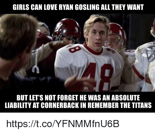 Ryan Gosling: GIRLS CAN LOVE RYAN GOSLING ALL THEY WANT  BUT LET'S NOT FORGET HE WAS AN ABSOLUTE  LIABILITY AT CORNERBACK IN REMEMBER THE TITANS https://t.co/YFNMMfnU6B