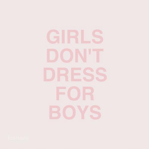Girls, Dress, and Boys: GIRLS  DON'T  DRESS  FOR  BOYS  UShE