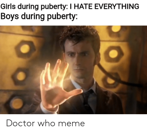 Who Meme: Girls during puberty: I HATE EVERYTHING  Boys during puberty: Doctor who meme