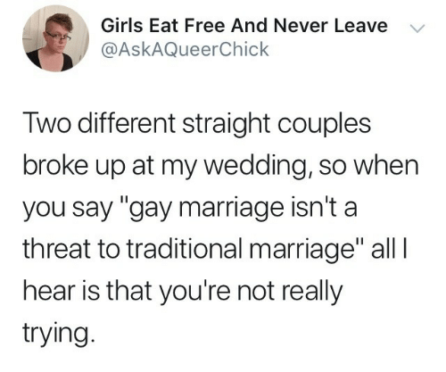 """Gay Marriage: Girls Eat Free And Never Leave V  @AskAQueerChick  Iwo different straight couples  broke up at my wedding, so when  you say """"gay marriage isn't a  threat to traditional marriage"""" all l  hear is that you're not really  trying"""