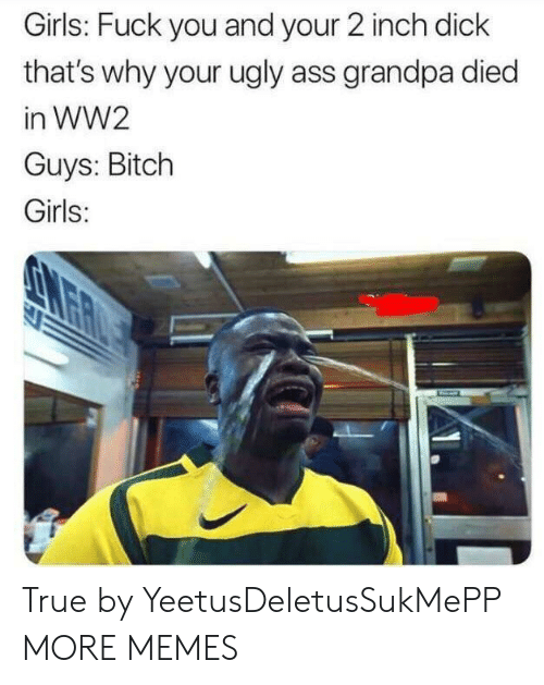 ugly ass: Girls: Fuck you and your 2 inch dick  that's why your ugly ass grandpa died  in WW2  Guys: Bitch  Girls: True by YeetusDeletusSukMePP MORE MEMES