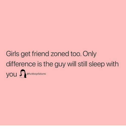 Friend Zoned: Girls get friend zoned too. Only  difference is the guy will still sleep with  fuckboysfailures