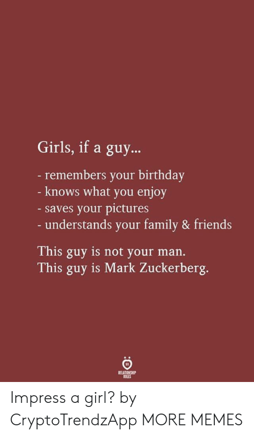 zuckerberg: Girls, if a guy...  -remembers your birthday  - knows what you enjoy  -saves your pictures  - understands your family & friends  This guy is not your man.  This guy is Mark Zuckerberg.  RELATIONSHIP  RULES Impress a girl? by CryptoTrendzApp MORE MEMES