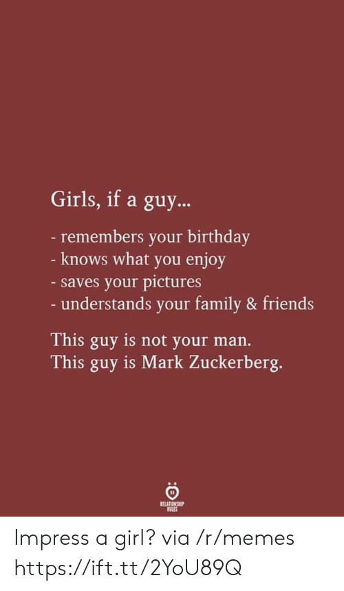 zuckerberg: Girls, if a guy...  -remembers your birthday  - knows what you enjoy  -saves your pictures  - understands your family & friends  This guy is not your man.  This guy is Mark Zuckerberg.  RELATIONSHIP  RULES Impress a girl? via /r/memes https://ift.tt/2YoU89Q