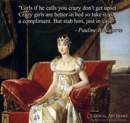 """He Calls: """"Girls if he calls you crazy don't get upset.  Crazy girls are better in bed so take it as  a compliment. But stab him, just in case  Pauline Bonaparte  CLASSICAL ART MEMES  facebook.com/classicalartmemes"""