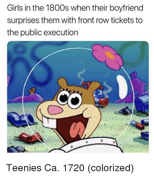 Girls, Front Row, and Boyfriend: Girls in the 1800s when their boyfriend  surprises them with front row tickets to  the public execution Teenies Ca. 1720 (colorized)