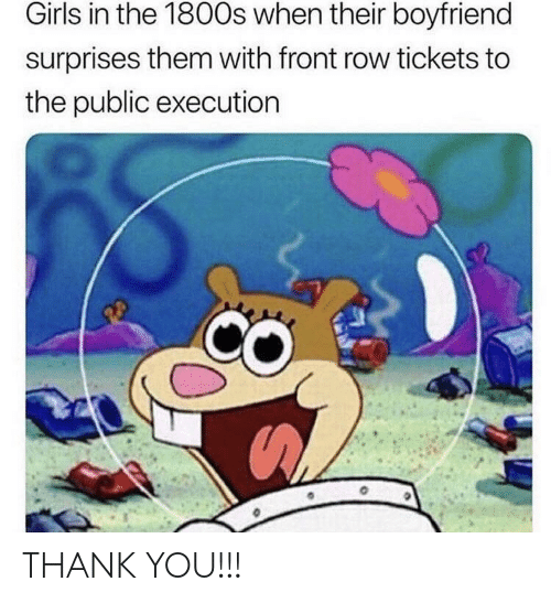 Front Row: Girls in the 1800s when their boyfriend  surprises them with front row tickets to  the public executiorn THANK YOU!!!