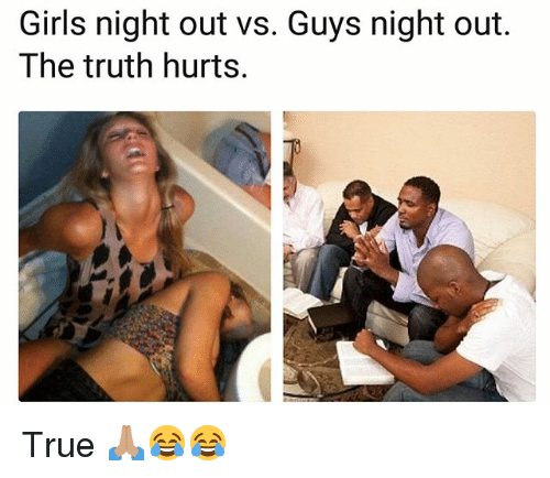 the truth hurts: Girls night out vs. Guys night out.  The truth hurts. True 🙏🏽😂😂