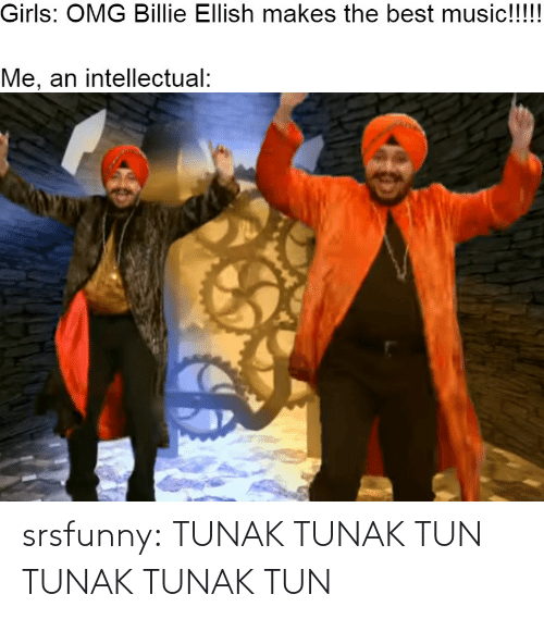 omg: Girls: OMG Billie Ellish makes the best music!!!!  Me, an intellectual: srsfunny:  TUNAK TUNAK TUN TUNAK TUNAK TUN