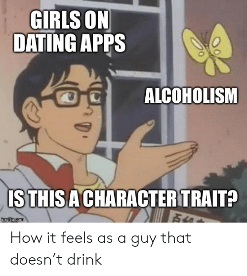 Apps: GIRLS ON  DATING APPS  ALCOHOLISM  ISTHIS A CHARACTER TRAIT?  imgflip.com How it feels as a guy that doesn't drink