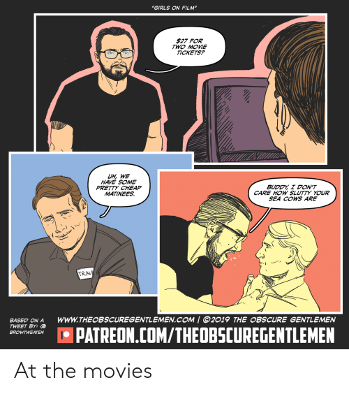 """The Movies: """"GIRLS ON FILM""""  $27 FOR  TWO MOVIE  TICKETS?  UH, WE  HAVE SOME  PRETTY CHEAP  MATINEES  BUDDY I DON'T  CARE HOW SLUTTY YOUR  SEA COWS ARE  TRAV  wwW.THEOBSCUREGENTLEMEN.COM 
