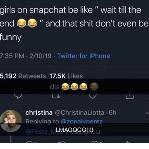 "Wait Till: girls on snapchat be like"" wait till the  funny  7:35 PM 2/10/19 Twitter for iPhone  5,192 Retweets 17.5K Likes  end  "" and that shit don't even be  dis  christina @ChristinaLiotta 6h  Replying to @zonalvperez  LMAOggQ u  Festa ML"