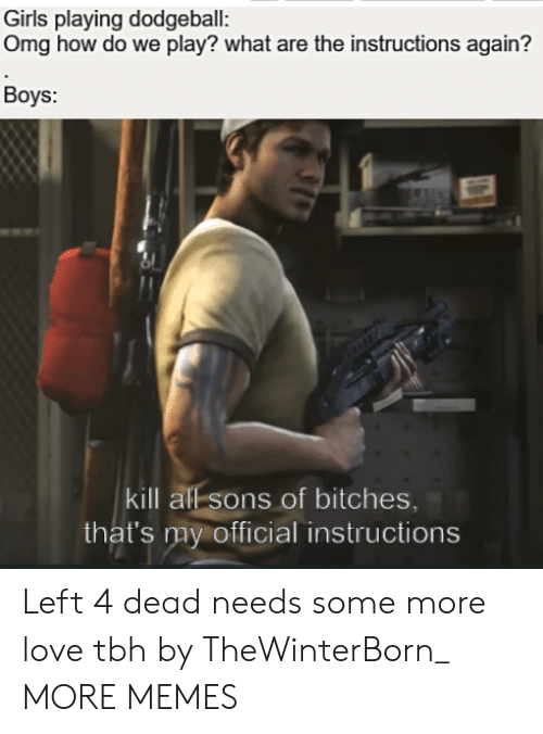 Dank, Dodgeball, and Girls: Girls playing dodgeball:  Omg how do we play? what are the instructions again?  Boys:  kill all sons of bitches,  that's my official instructions Left 4 dead needs some more love tbh by TheWinterBorn_ MORE MEMES