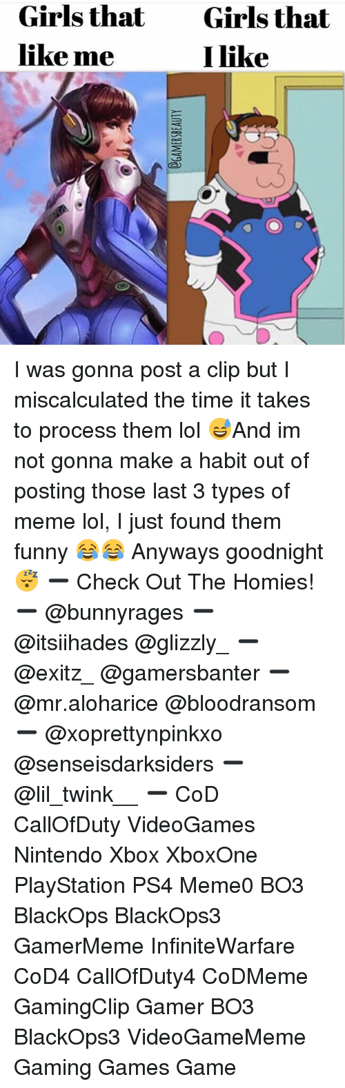 Meme Lol: Girls that  like me  Girls that  I like I was gonna post a clip but I miscalculated the time it takes to process them lol 😅And im not gonna make a habit out of posting those last 3 types of meme lol, I just found them funny 😂😂 Anyways goodnight 😴 ➖ Check Out The Homies! ➖ @bunnyrages ➖ @itsiihades @glizzly_ ➖ @exitz_ @gamersbanter ➖ @mr.aloharice @bloodransom ➖ @xoprettynpinkxo @senseisdarksiders ➖ @lil_twink__ ➖ CoD CallOfDuty VideoGames Nintendo Xbox XboxOne PlayStation PS4 Meme0 BO3 BlackOps BlackOps3 GamerMeme InfiniteWarfare CoD4 CallOfDuty4 CoDMeme GamingClip Gamer BO3 BlackOps3 VideoGameMeme Gaming Games Game