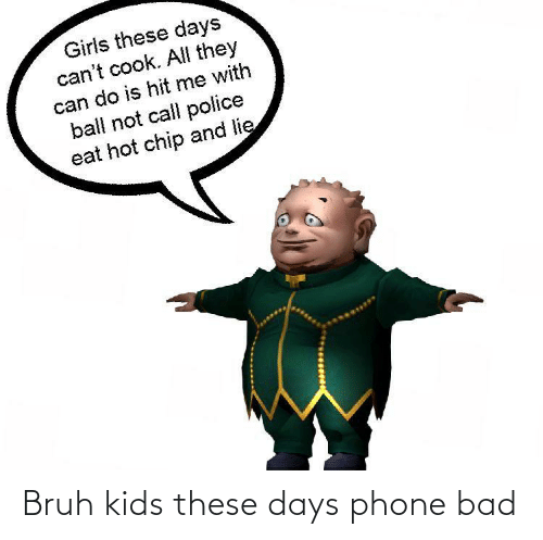 Bad, Bruh, and Girls: Girls these days  can't cook. All they  can do is hit me with  ball not call police  eat hot chip and lie Bruh kids these days phone bad