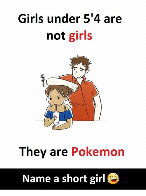 Pokemon Name: Girls under 5'4 are  not girls  They are Pokemon  Name a short girl e