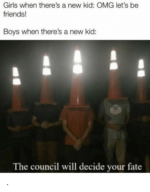 Fate: Girls when there's a new kid: OMG let's be  friends!  Boys when there's a new kid:  The council will decide your fate .