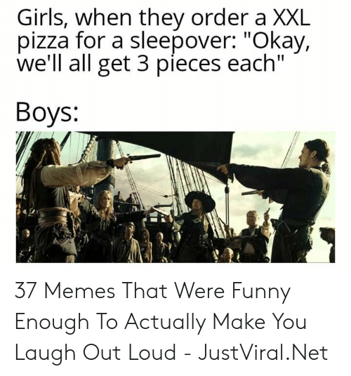 """You Laugh: Girls, when they order a XXL  pizza for a sleepover: """"Okay,  we'll all get 3 pieces each""""  Вoys: 37 Memes That Were Funny Enough To Actually Make You Laugh Out Loud - JustViral.Net"""