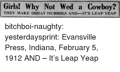 Girls, Tumblr, and Blog: Girls! Why Not Wed a Gowboy?  THEY MAKE GREAT HUBBIES AND-IT'S LEAP YEAP bitchboi-naughty: yesterdaysprint:   Evansville Press, Indiana, February 5, 1912  AND – It's Leap Yeap