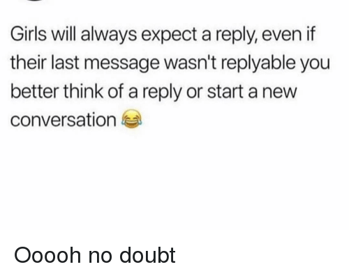 A Reply: Girls will always expect a reply, even if  their last message wasn't replyable you  better think of a reply or start a new  conversation Ooooh no doubt
