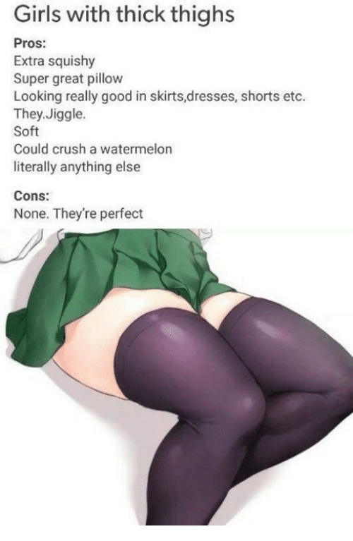 Watermelone: Girls with thick thighs  Pros:  Extra squishy  Super great pillow  Looking really good in skirts,dresses, shorts etc.  They,Jiggle.  Soft  Could crush a watermelon  literally anything else  Cons:  None. They're perfect