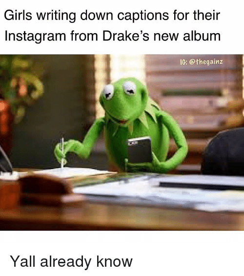 Girls, Instagram, and Memes: Girls writing down captions for their  Instagram from Drake's new album  IG: @thegainz Yall already know