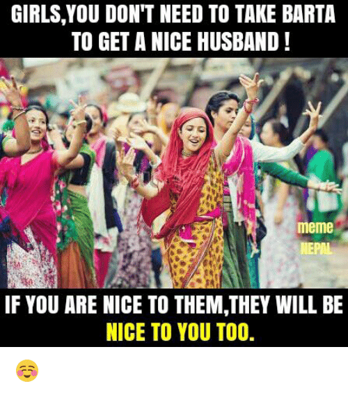 Husband Meme: GIRLS,YOU DON'T NEED TO TAKE BARTA  TO GET A NICE HUSBAND!  meme  NEPAL  IF YOU ARE NICE TO THEM,THEY WILL BE  NICE TO YOU TOO. ☺