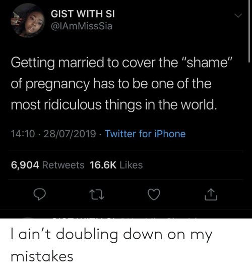 """Pregnancy: GIST WITH SI  @IAmMissSia  Getting married to cover the """"shame""""  of pregnancy has to be one of the  most ridiculous things in the world.  14:10 28/07/2019 Twitter for iPhone  6,904 Retweets 16.6K Likes I ain't doubling down on my mistakes"""