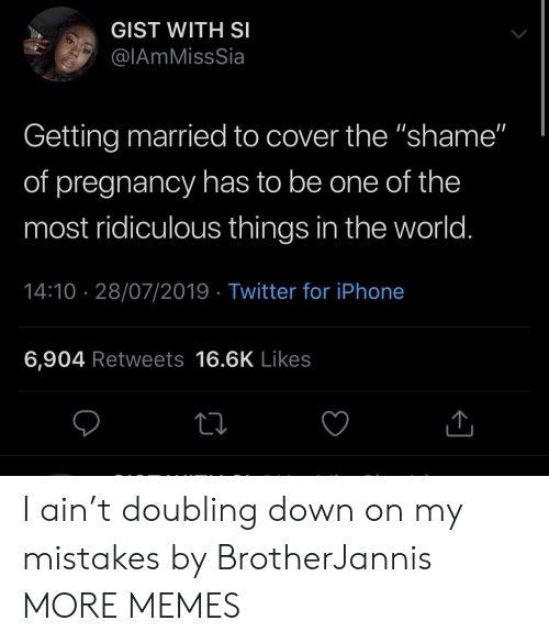 """Pregnancy: GIST WITH SI  @IAmMissSia  Getting married to cover the """"shame""""  of pregnancy has to be one of the  most ridiculous things in the world.  14:10 28/07/2019 Twitter for iPhone  6,904 Retweets 16.6K Likes I ain't doubling down on my mistakes by BrotherJannis MORE MEMES"""