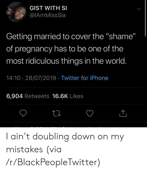 """Pregnancy: GIST WITH SI  @IAmMissSia  Getting married to cover the """"shame""""  of pregnancy has to be one of the  most ridiculous things in the world.  14:10 28/07/2019 Twitter for iPhone  6,904 Retweets 16.6K Likes I ain't doubling down on my mistakes (via /r/BlackPeopleTwitter)"""