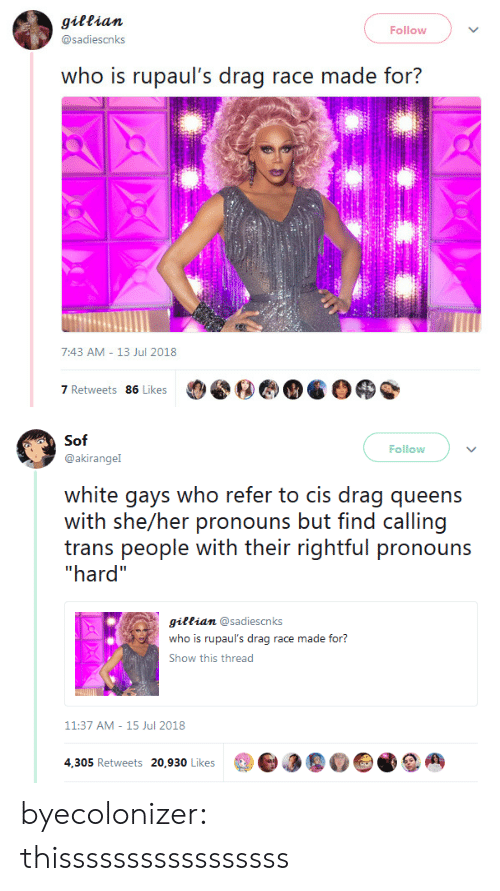 "sof: gittian  @sadiescnks  Follow  who is rupaul's drag race made for?  7:43 AM- 13 Jul 2018  7 Retweets 86 Likes   Sof  Follow  @akirangel  white gays who refer to cis drag queens  with she/her pronouns but find calling  trans people with their rightful pronouns  hard""  giftian @sadiescnks  who is rupaul's drag race made for?  Show this thread  11:37 AM-15 Jul 2018  4,305 Retweets 20,930 Likes3a byecolonizer: thisssssssssssssssss"
